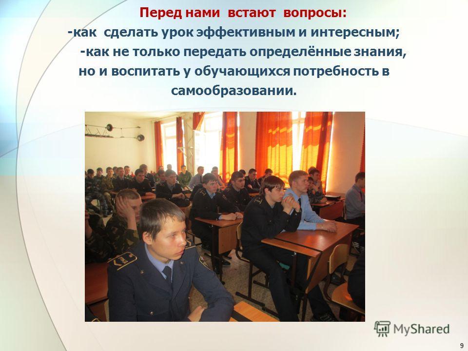 Перед нами встают вопросы: -как сделать урок эффективным и интересным; -как не только передать определённые знания, но и воспитать у обучающихся потребность в самообразовании. 9