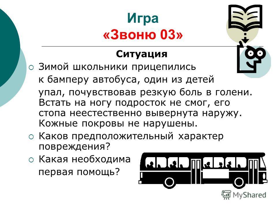 Игра «Звоню 03» Ситуация Зимой школьники прицепились к бамперу автобуса, один из детей упал, почувствовав резкую боль в голени. Встать на ногу подросток не смог, его стопа неестественно вывернута наружу. Кожные покровы не нарушены. Каков предположите