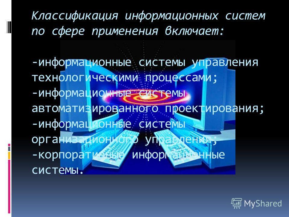 Классификация информационных систем по сфере применения включает: -информационные системы управления технологическими процессами; -информационные системы автоматизированного проектирования; -информационные системы организационного управления; -корпор