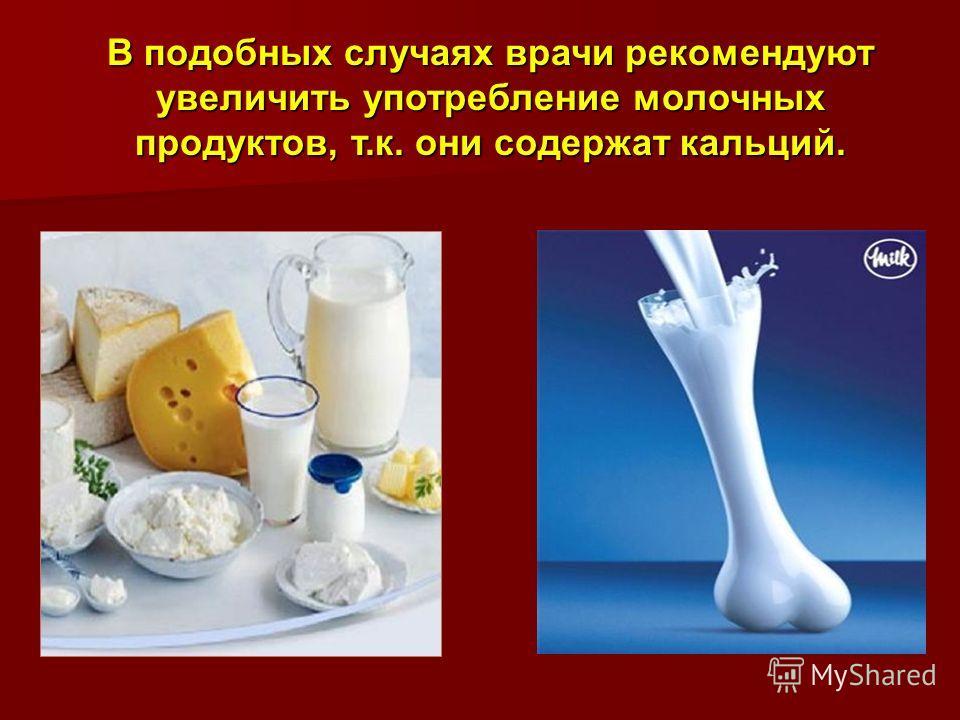 В подобных случаях врачи рекомендуют увеличить употребление молочных продуктов, т.к. они содержат кальций.