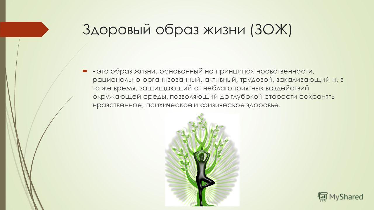 Здоровый образ жизни (ЗОЖ) - это образ жизни, основанный на принципах нравственности, рационально организованный, активный, трудовой, закаливающий и, в то же время, защищающий от неблагоприятных воздействий окружающей среды, позволяющий до глубокой с