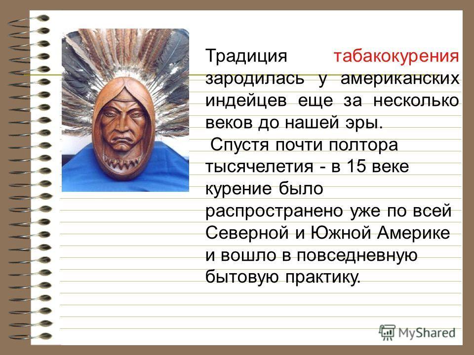 Традиция табакокурения зародилась у американских индейцев еще за несколько веков до нашей эры. Спустя почти полтора тысячелетия - в 15 веке курение было распространено уже по всей Северной и Южной Америке и вошло в повседневную бытовую практику.