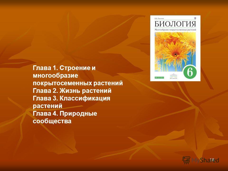 Глава 1. Строение и многообразие покрытосеменных растений Глава 2. Жизнь растений Глава 3. Классификация растений Глава 4. Природные сообщества 18