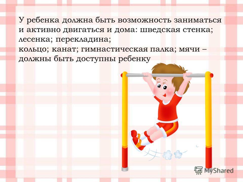 У ребенка должна быть возможность заниматься и активно двигаться и дома: шведская стенка; лесенка; перекладина; кольцо; канат; гимнастическая палка; мячи – должны быть доступны ребенку