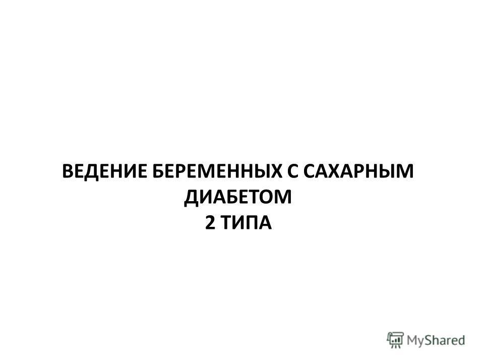 ВЕДЕНИЕ БЕРЕМЕННЫХ С САХАРНЫМ ДИАБЕТОМ 2 ТИПА