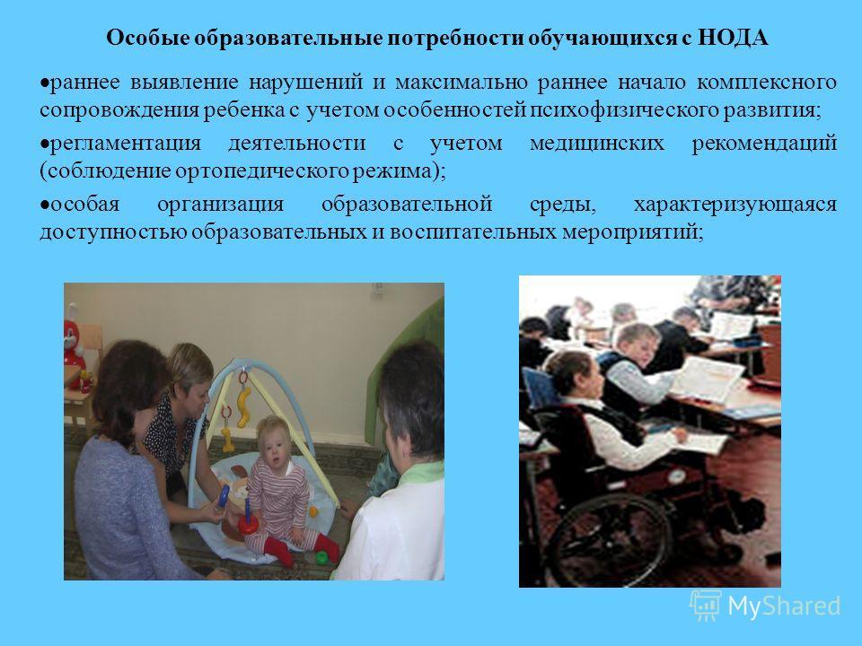 Особые образовательные потребности обучающихся с НОДА раннее выявление нарушений и максимально раннее начало комплексного сопровождения ребенка с учетом особенностей психофизического развития; регламентация деятельности с учетом медицинских рекоменда