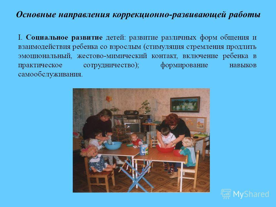 Основные направления коррекционно-развивающей работы I. Социальное развитие детей: развитие различных форм общения и взаимодействия ребенка со взрослым (стимуляция стремления продлить эмоциональный, жестово-мимический контакт, включение ребенка в пра