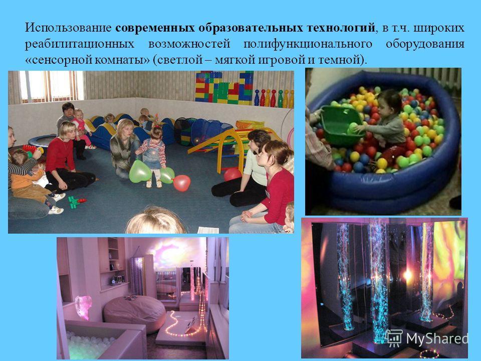 Использование современных образовательных технологий, в т.ч. широких реабилитационных возможностей полифункционального оборудования «сенсорной комнаты» (светлой – мягкой игровой и темной).