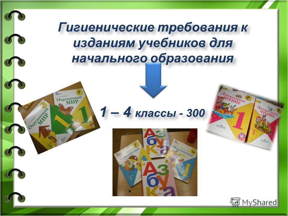 Гигиенические требования к изданиям учебников для начального образования 1 – 4 классы - 300 г 1 – 4 классы - 300 г