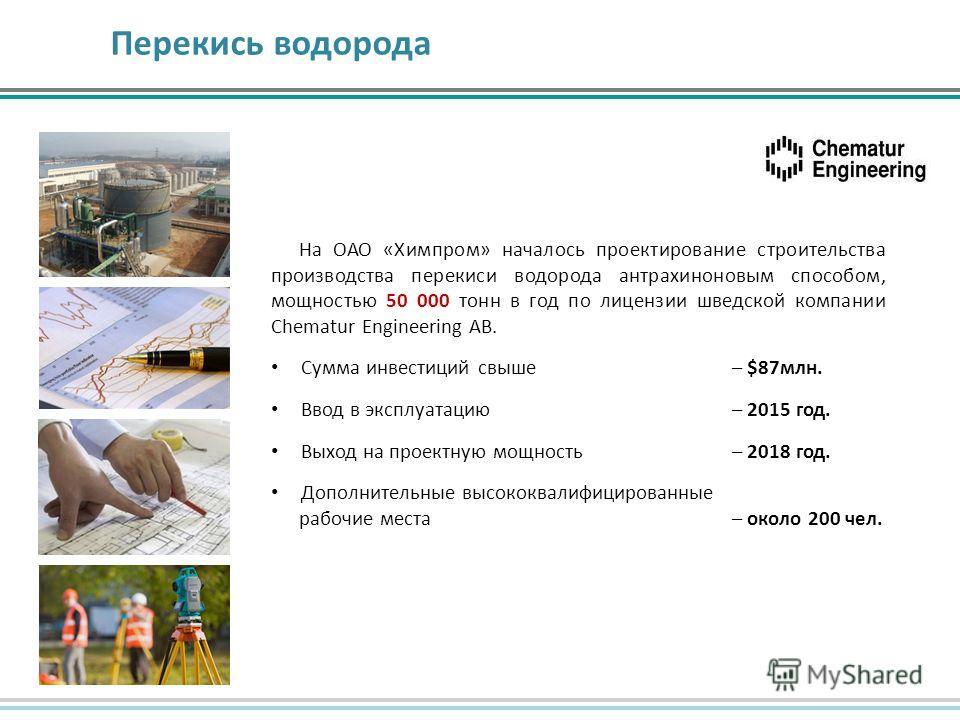 Перекись водорода На ОАО «Химпром» началось проектирование строительства производства перекиси водорода антрахиноновым способом, мощностью 50 000 тонн в год по лицензии шведской компании Chematur Engineering AB. Сумма инвестиций свыше – $87 млн. Ввод