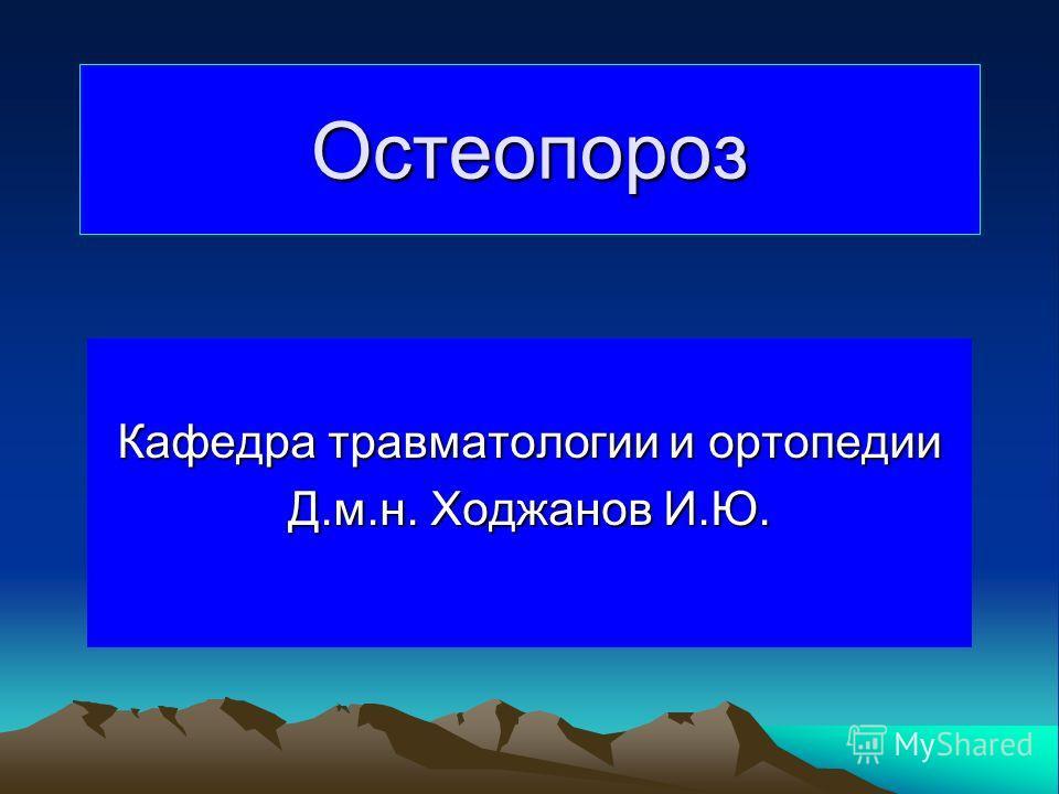 Остеопороз Кафедра травматологии и ортопедии Д.м.н. Ходжанов И.Ю.