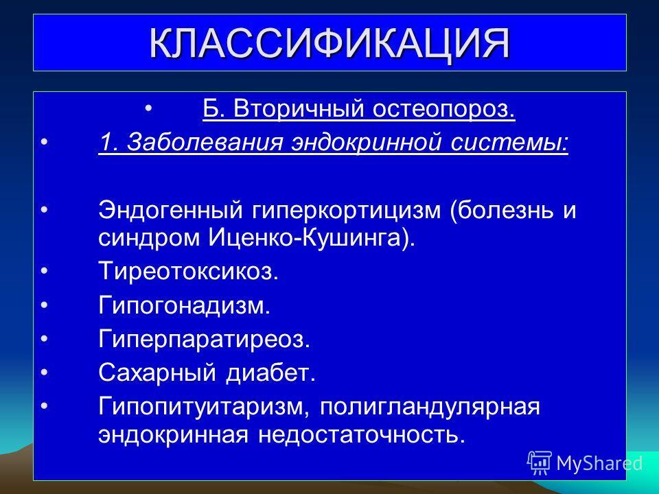 КЛАССИФИКАЦИЯ Б. Вторичный остеопороз. 1. Заболевания эндокринной системы: Эндогенный гиперкортицизм (болезнь и синдром Иценко-Кушинга). Тиреотоксикоз. Гипогонадизм. Гиперпаратиреоз. Сахарный диабет. Гипопитуитаризм, полигландулярная эндокринная недо