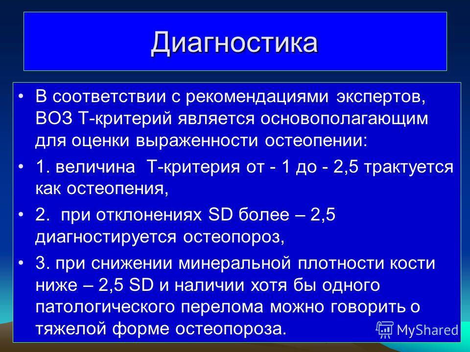 Диагностика В соответствии с рекомендациями экспертов, ВОЗ Т-критерий является основополагающим для оценки выраженности остеопении: 1. величина Т-критерия от - 1 до - 2,5 трактуется как остеопения, 2. при отклонениях SD более – 2,5 диагностируется ос