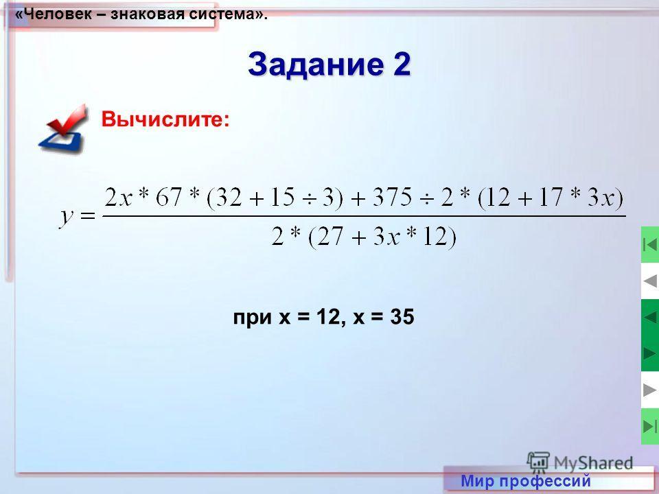 «Человек – знаковая система». Мир профессий Задание 2 Вычислите: при x = 12, x = 35