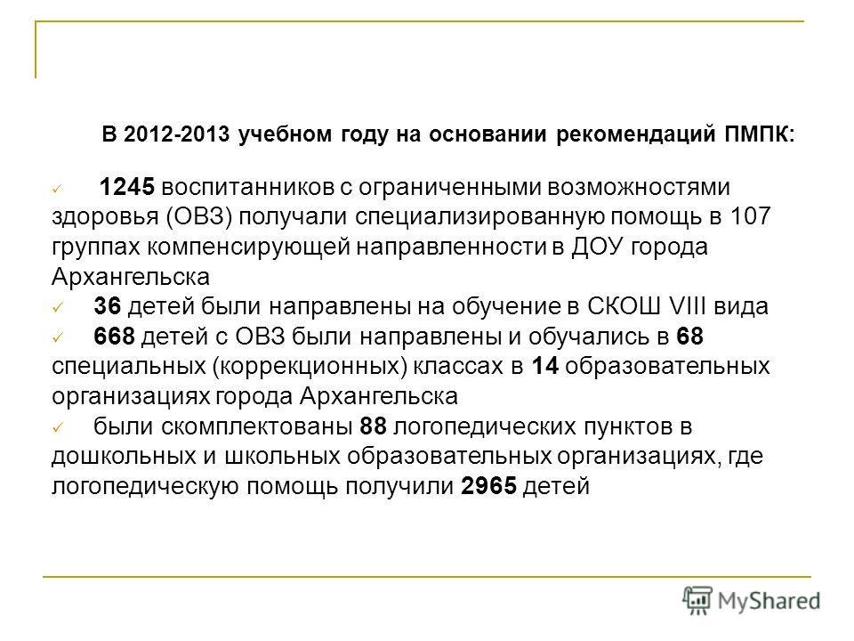 В 2012-2013 учебном году на основании рекомендаций ПМПК: 1245 воспитанников с ограниченными возможностями здоровья (ОВЗ) получали специализированную помощь в 107 группах компенсирующей направленности в ДОУ города Архангельска 36 детей были направлены