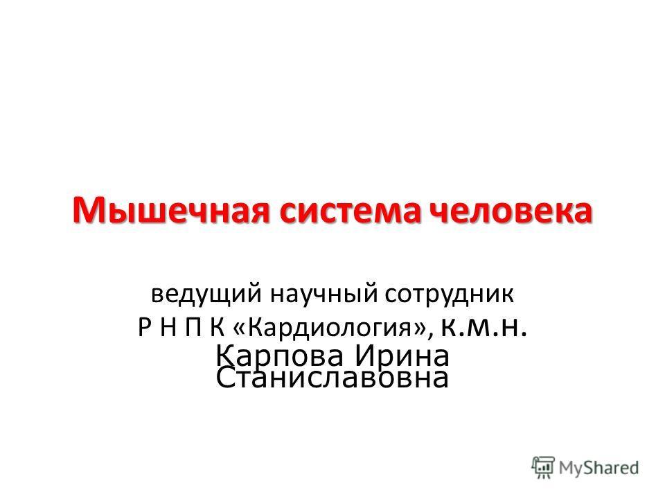 Мышечная система человека ведущий научный сотрудник Р Н П К «Кардиология», к.м.н. Карпова Ирина Станиславовна