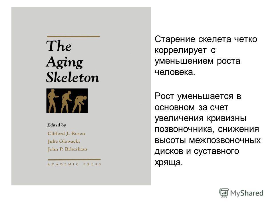 Старение скелета четко коррелирует с уменьшением роста человека. Рост уменьшается в основном за счет увеличения кривизны позвоночника, снижения высоты межпозвоночных дисков и суставного хряща.