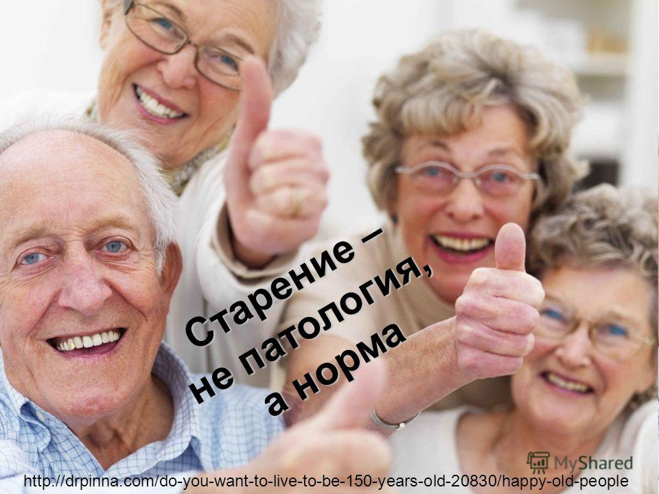 Старение – не патология, а норма http://drpinna.com/do-you-want-to-live-to-be-150-years-old-20830/happy-old-people
