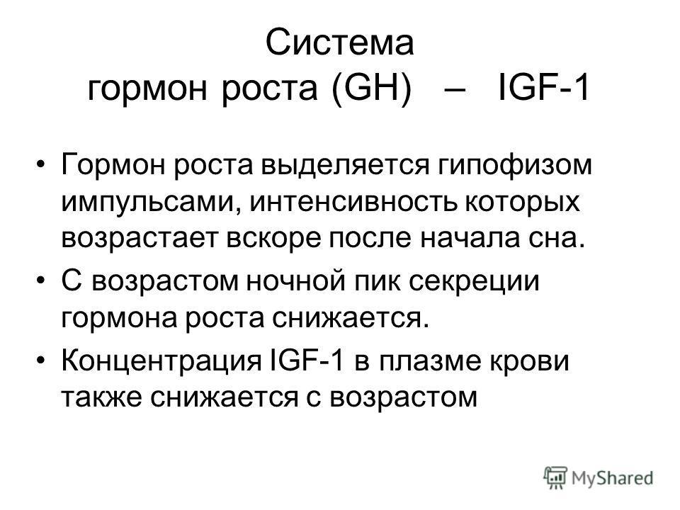 Система гормон роста (GH) – IGF-1 Гормон роста выделяется гипофизом импульсами, интенсивность которых возрастает вскоре после начала сна. С возрастом ночной пик секреции гормона роста снижается. Концентрация IGF-1 в плазме крови также снижается с воз