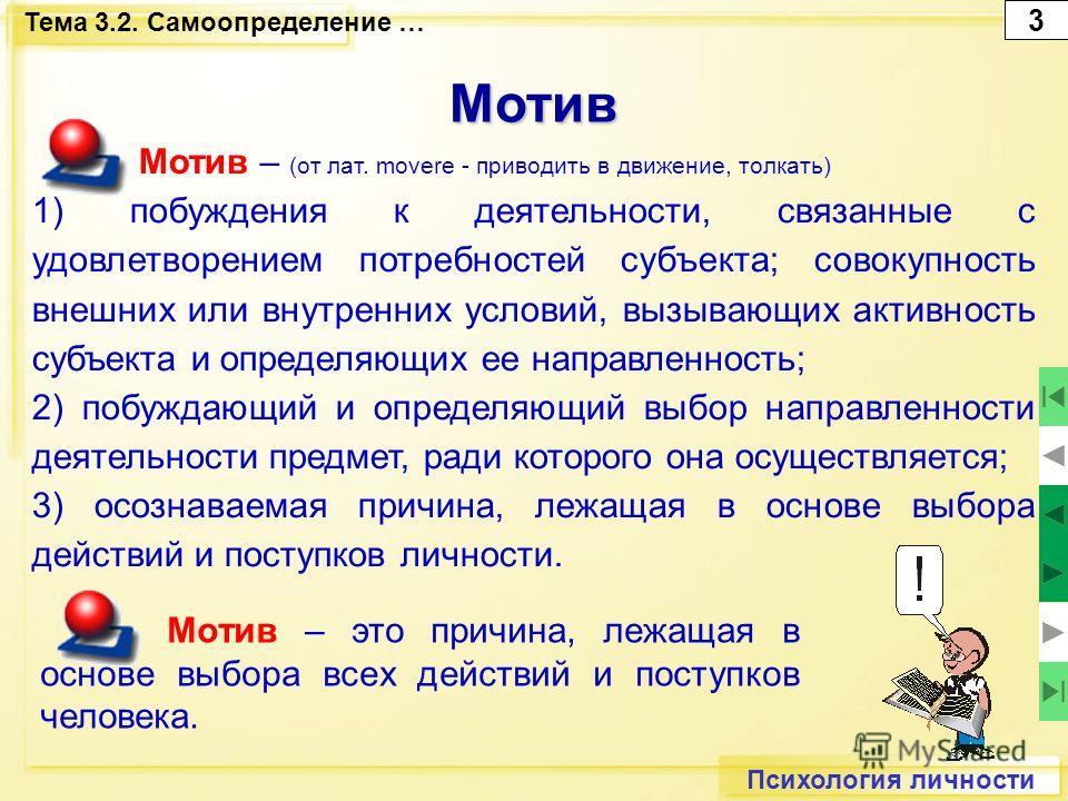 Психология личности Мотив Мотив – это причина, лежащая в основе выбора всех действий и поступков человека. Мотив – (от лат. movere - приводить в движение, толкать) 1) побуждения к деятельности, связанные с удовлетворением потребностей субъекта; совок