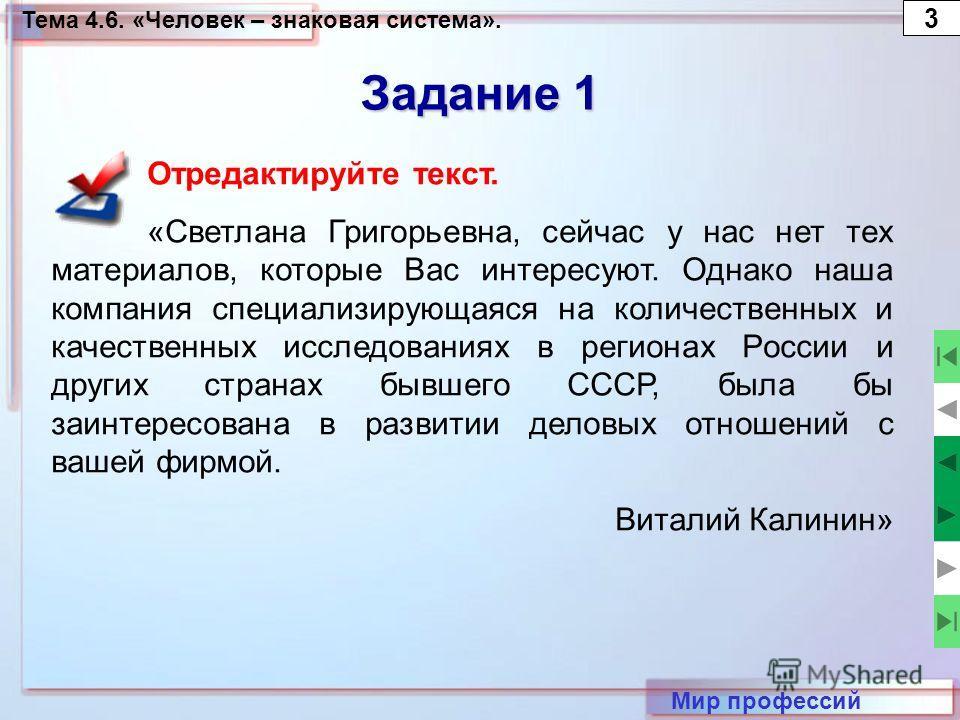 Тема 4.6. «Человек – знаковая система». 3 Мир профессий Задание 1 Отредактируйте текст. «Светлана Григорьевна, сейчас у нас нет тех материалов, которые Вас интересуют. Однако наша компания специализирующаяся на количественных и качественных исследова