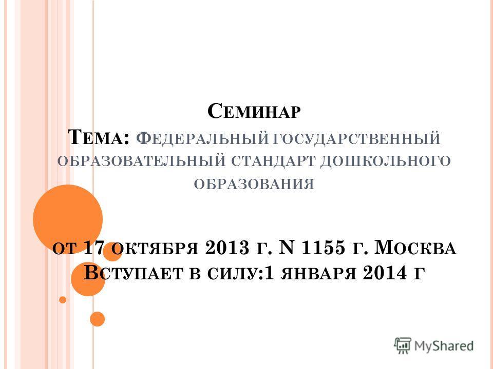 С ЕМИНАР Т ЕМА : Ф ЕДЕРАЛЬНЫЙ ГОСУДАРСТВЕННЫЙ ОБРАЗОВАТЕЛЬНЫЙ СТАНДАРТ ДОШКОЛЬНОГО ОБРАЗОВАНИЯ ОТ 17 ОКТЯБРЯ 2013 Г. N 1155 Г. М ОСКВА В СТУПАЕТ В СИЛУ :1 ЯНВАРЯ 2014 Г