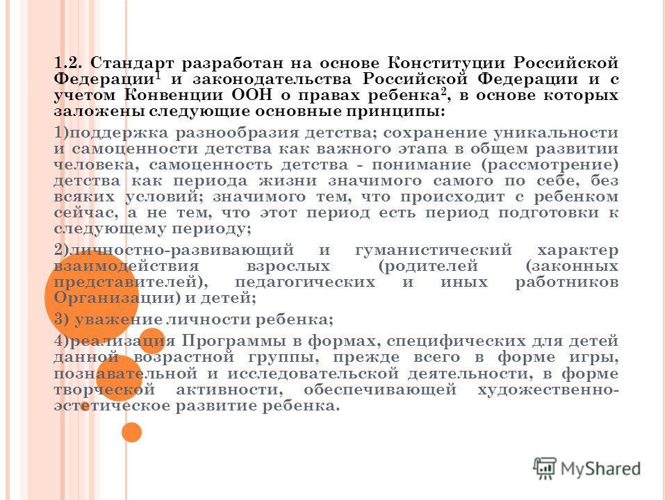 1.2. Стандарт разработан на основе Конституции Российской Федерации 1 и законодательства Российской Федерации и с учетом Конвенции ООН о правах ребенка 2, в основе которых заложены следующие основные принципы: 1)поддержка разнообразия детства; сохран