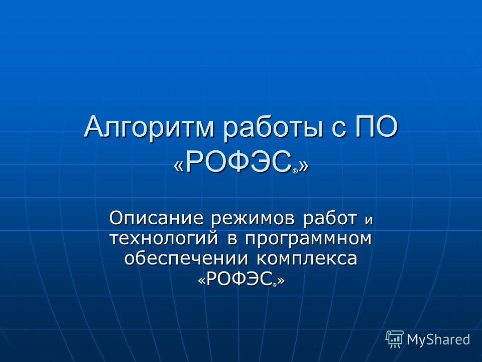 Алгоритм работы с ПО « РОФЭС ® » Описание режимов работ и технологий в программном обеспечении комплекса « РОФЭС ® »