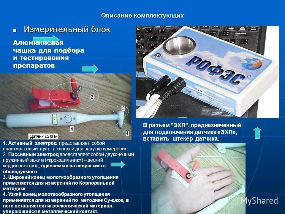 Описание комплектующих Измерительный блок Измерительный блок Алюминиевая чашка для подбора и тестирования препаратов 1. Активный электрод представляет собой пластмассовый щуп, с кнопкой для запуска измерения. 2. Пассивный электрод представляет собой