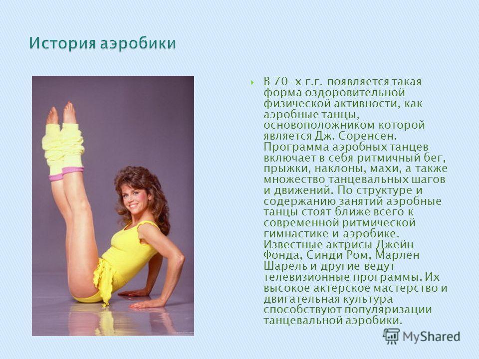 В 70-х г.г. появляется такая форма оздоровительной физической активности, как аэробные танцы, основоположником которой является Дж. Соренсен. Программа аэробных танцев включает в себя ритмичный бег, прыжки, наклоны, махи, а также множество танцевальн