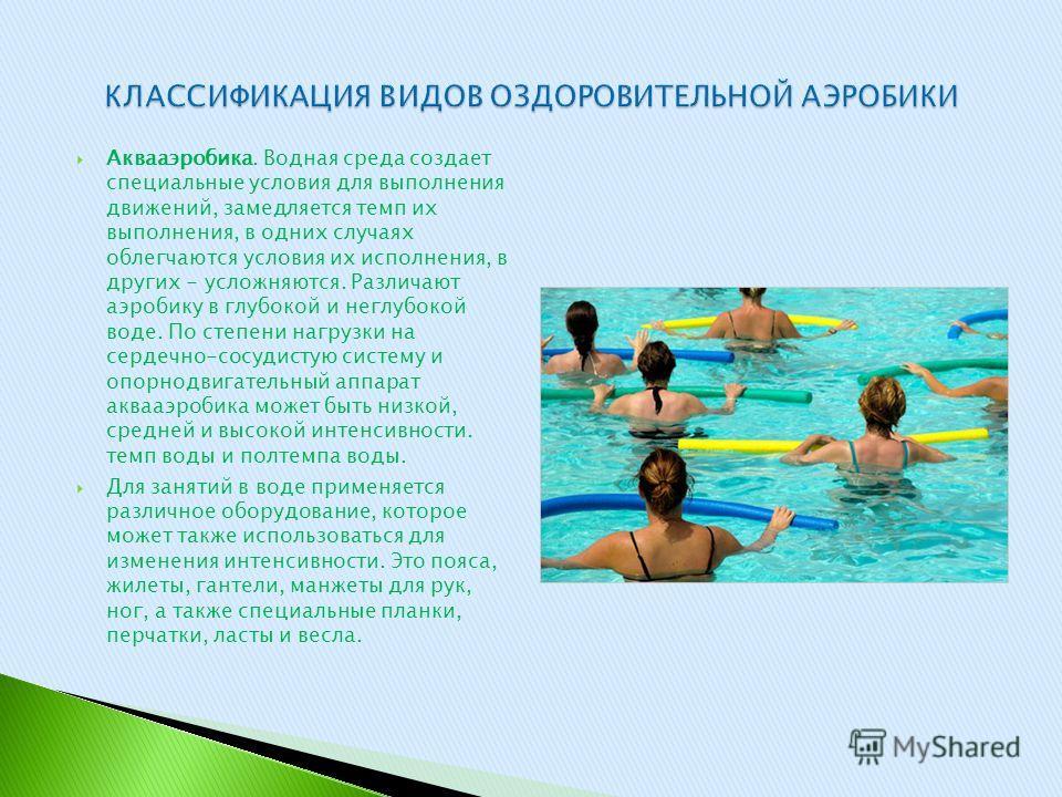 Аквааэробика. Водная среда создает специальные условия для выполнения движений, замедляется темп их выполнения, в одних случаях облегчаются условия их исполнения, в других - усложняются. Различают аэробику в глубокой и неглубокой воде. По степени наг