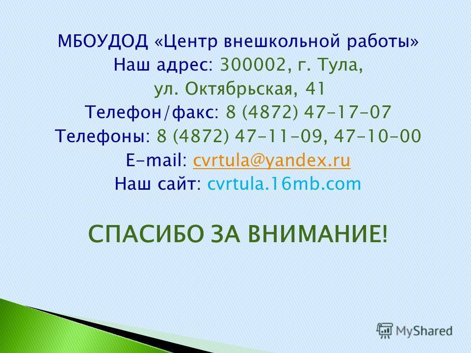 МБОУДОД «Центр внешкольной работы» Наш адрес: 300002, г. Тула, ул. Октябрьская, 41 Телефон/факс: 8 (4872) 47-17-07 Телефоны: 8 (4872) 47-11-09, 47-10-00 E-mail: cvrtula@yandex.rucvrtula@yandex.ru Наш сайт: cvrtula.16mb.com СПАСИБО ЗА ВНИМАНИЕ!
