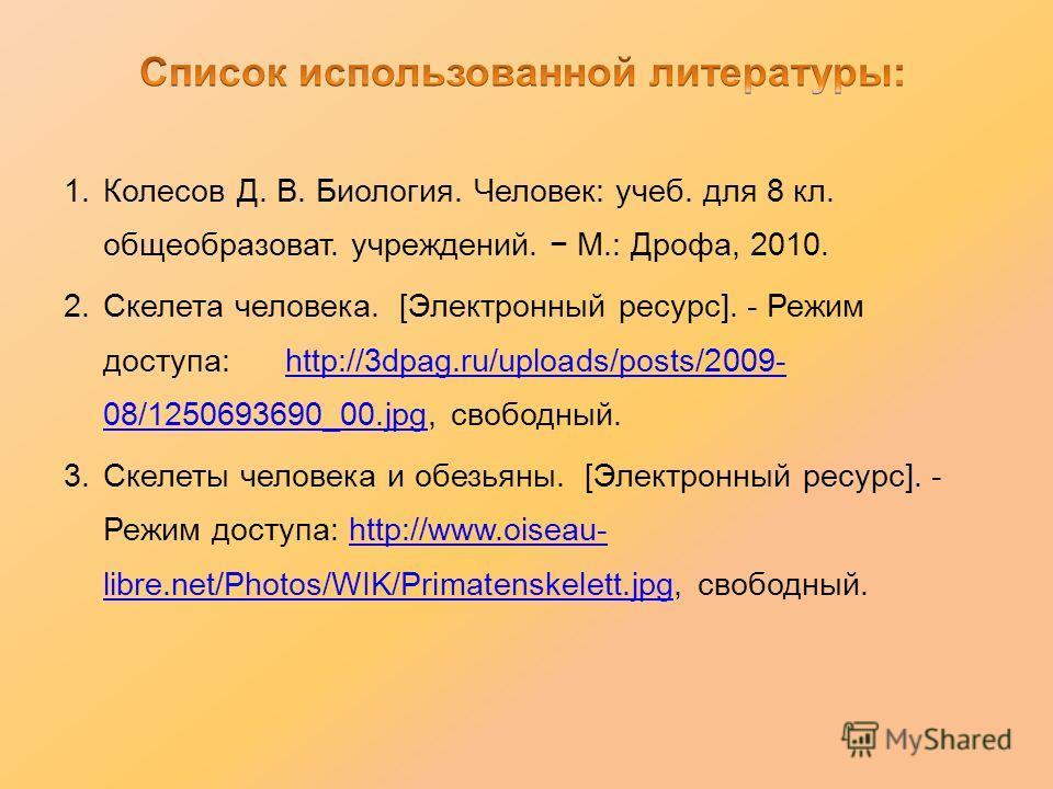 1. Колесов Д. В. Биология. Человек: учеб. для 8 кл. общеобразоват. учреждений. М.: Дрофа, 2010. 2. Скелета человека. [Электронный ресурс]. - Режим доступа: http://3dpag.ru/uploads/posts/2009- 08/1250693690_00.jpg, свободный.http://3dpag.ru/uploads/po