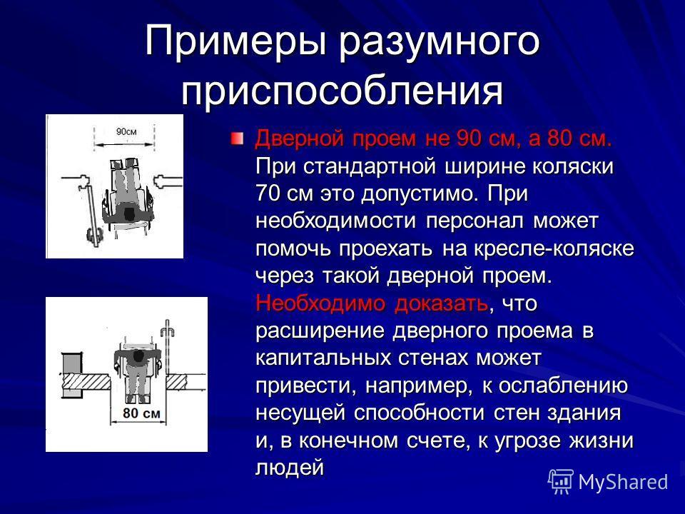 Примеры разумного приспособления Дверной проем не 90 см, а 80 см. При стандартной ширине коляски 70 см это допустимо. При необходимости персонал может помочь проехать на кресле-коляске через такой дверной проем. Необходимо доказать, что расширение дв