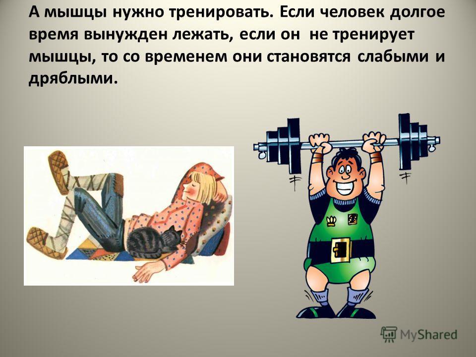 А мышцы нужно тренировать. Если человек долгое время вынужден лежать, если он не тренирует мышцы, то со временем они становятся слабыми и дряблыми.