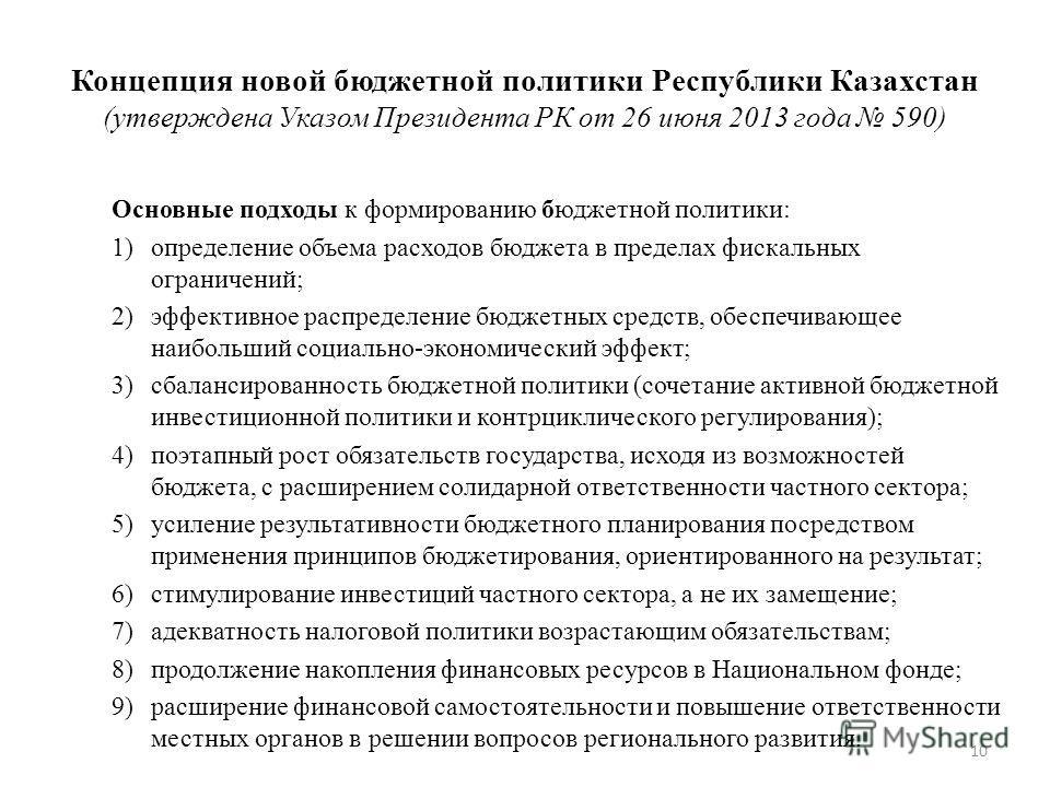 10 Концепция новой бюджетной политики Республики Казахстан (утверждена Указом Президента РК от 26 июня 2013 года 590) Основные подходы к формированию бюджетной политики: 1)определение объема расходов бюджета в пределах фискальных ограничений; 2)эффек