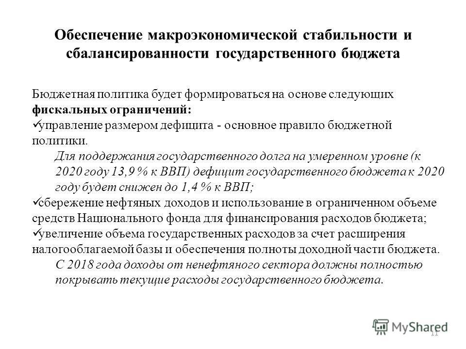 11 Обеспечение макроэкономической стабильности и сбалансированности государственного бюджета Бюджетная политика будет формироваться на основе следующих фискальных ограничений: управление размером дефицита - основное правило бюджетной политики. Для по