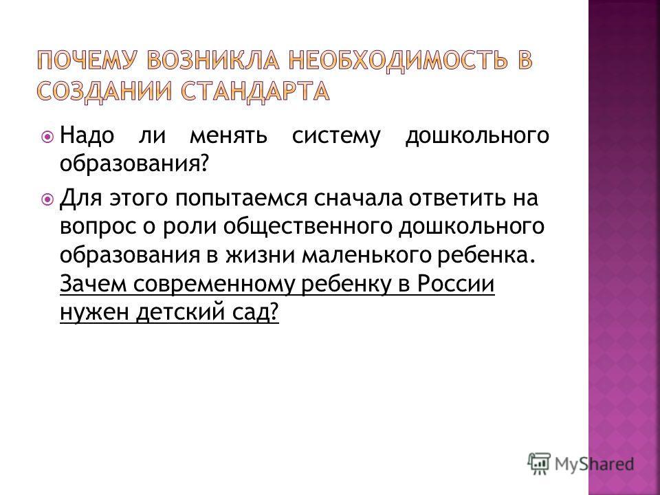 Надо ли менять систему дошкольного образования? Для этого попытаемся сначала ответить на вопрос о роли общественного дошкольного образования в жизни маленького ребенка. Зачем современному ребенку в России нужен детский сад?