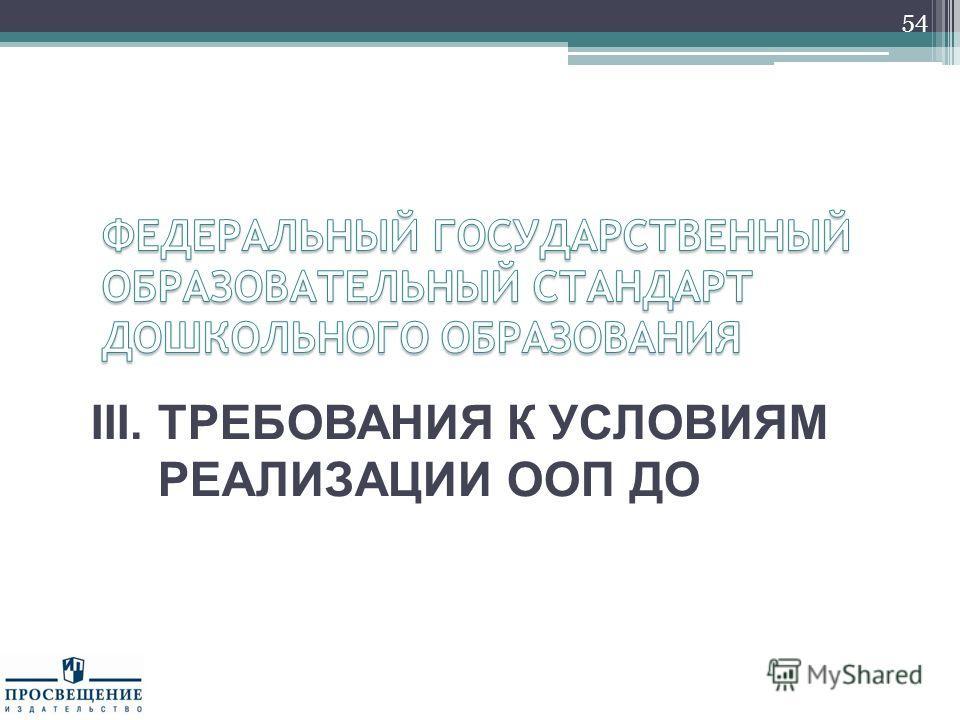 III. ТРЕБОВАНИЯ К УСЛОВИЯМ РЕАЛИЗАЦИИ ООП ДО 54