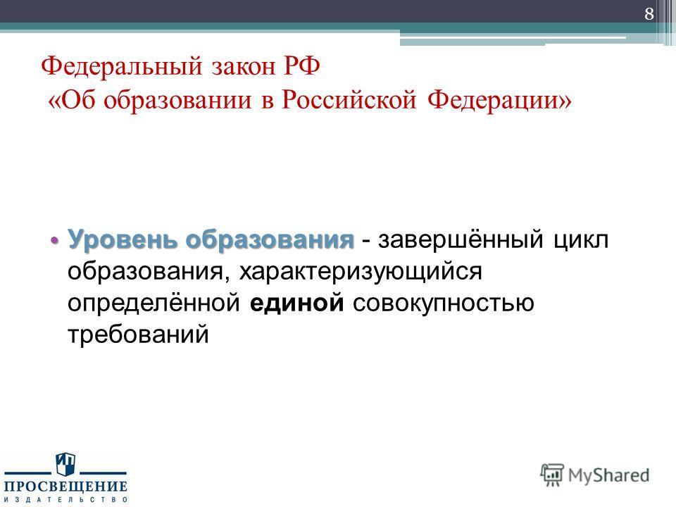 Федеральный закон РФ «Об образовании в Российской Федерации» Уровень образования Уровень образования - завершённый цикл образования, характеризующийся определённой единой совокупностью требований 8