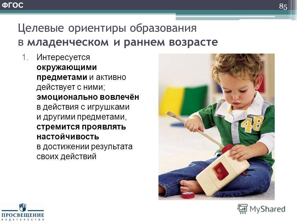Целевые ориентиры образования в младенческом и раннем возрасте 1. Интересуется окружающими предметами и активно действует с ними; эмоционально вовлечён в действия с игрушками и другими предметами, стремится проявлять настойчивость в достижении резуль