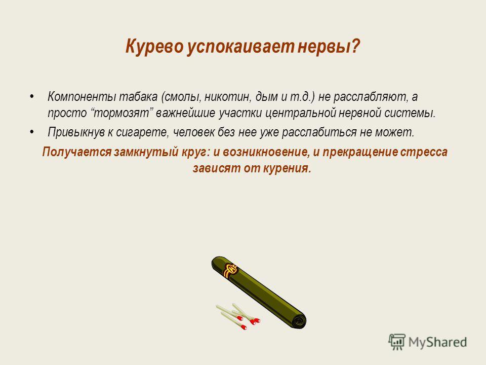 Миф 3. Курение успокаивает нервы и спасает от стрессов. На самом деле компоненты табака (смолы, никотин, дым и т.п.) не расслабляют, а просто