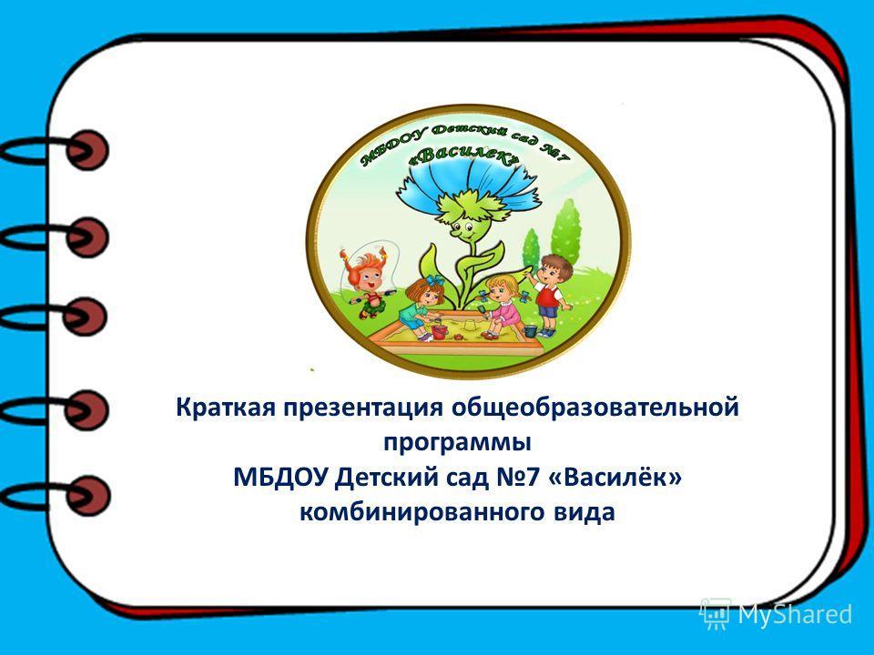 1 Краткая презентация общеобразовательной программы МБДОУ Детский сад 7 «Василёк» комбинированного вида