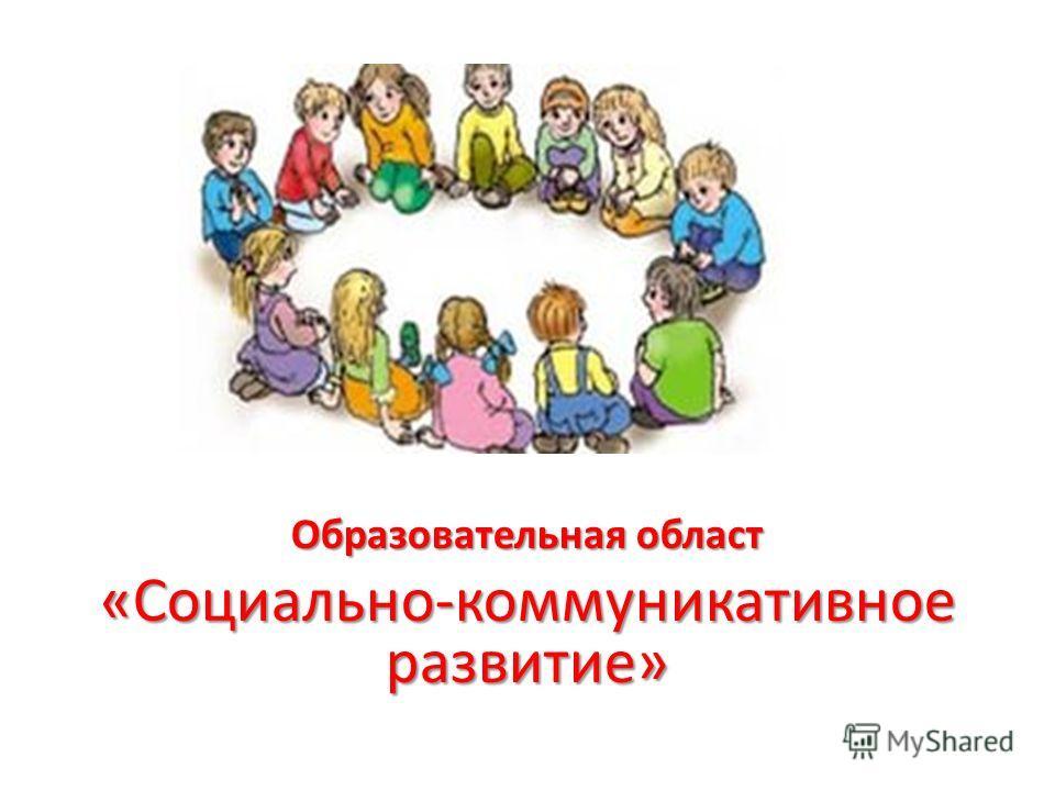 Образовательная област «Социально-коммуникативное развитие»