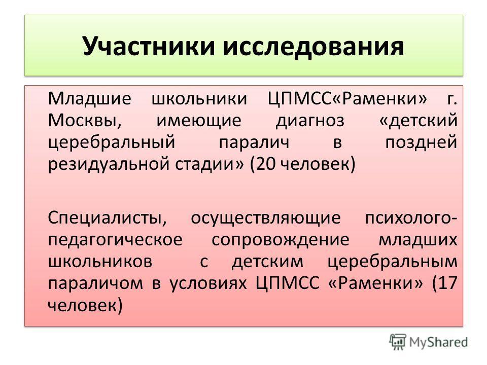 Участники исследования Младшие школьники ЦПМСС«Раменки» г. Москвы, имеющие диагноз «детский церебральный паралич в поздней резидуальной стадии» (20 человек) Специалисты, осуществляющие психолого- педагогическое сопровождение младших школьников с детс