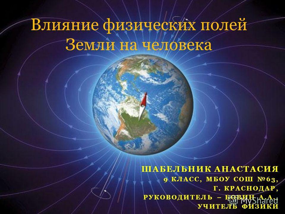 ШАБЕЛЬНИК АНАСТАСИЯ 9 КЛАСС, МБОУ СОШ 63, Г. КРАСНОДАР, РУКОВОДИТЕЛЬ – БОВИН А.А., УЧИТЕЛЬ ФИЗИКИ Влияние физических полей Земли на человека