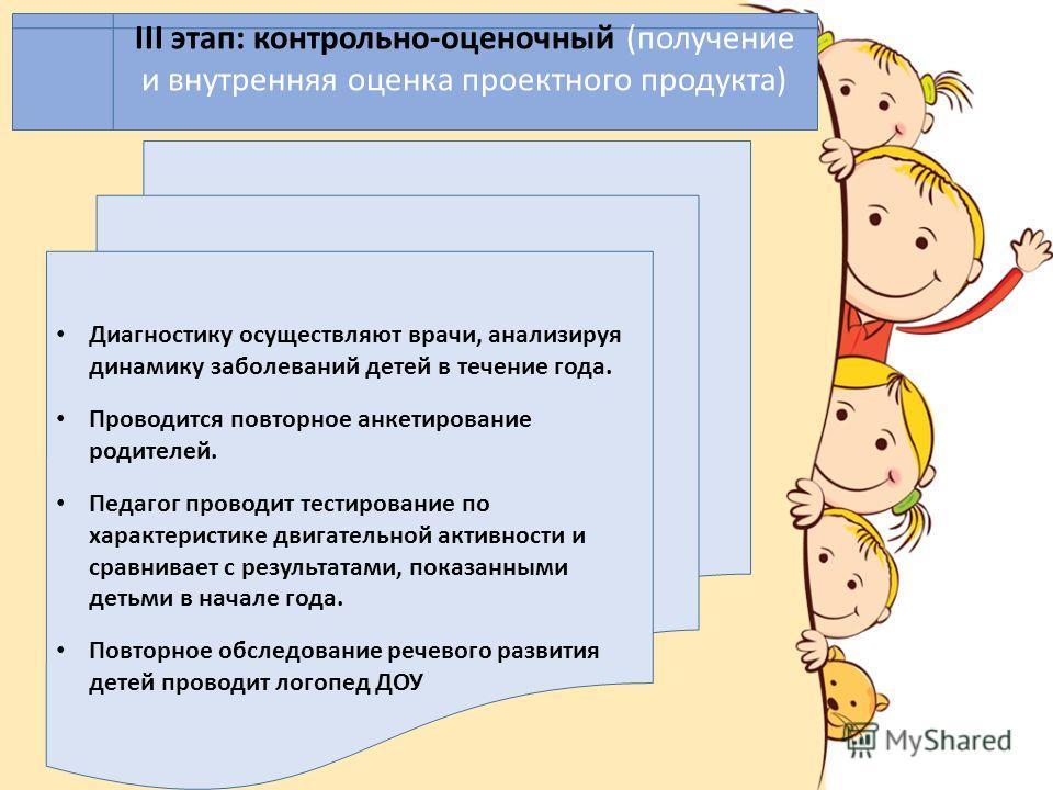 ІІІ этап: контрольно-оценочный (получение и внутренняя оценка проектного продукта) Диагностику осуществляют врачи, анализируя динамику заболеваний детей в течение года. Проводится повторное анкетирование родителей. Педагог проводит тестирование по ха