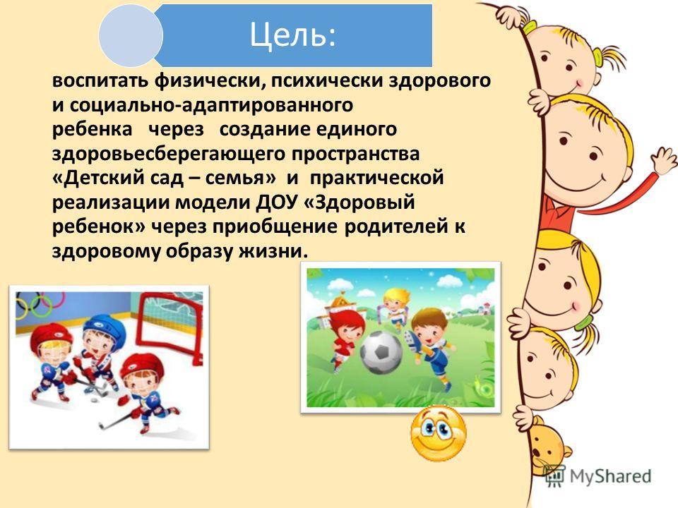 Цель: воспитать физически, психически здорового и социально-адаптированного ребенка через создание единого здоровьесберегающего пространства «Детский сад – семья» и практической реализации модели ДОУ «Здоровый ребенок» через приобщение родителей к зд