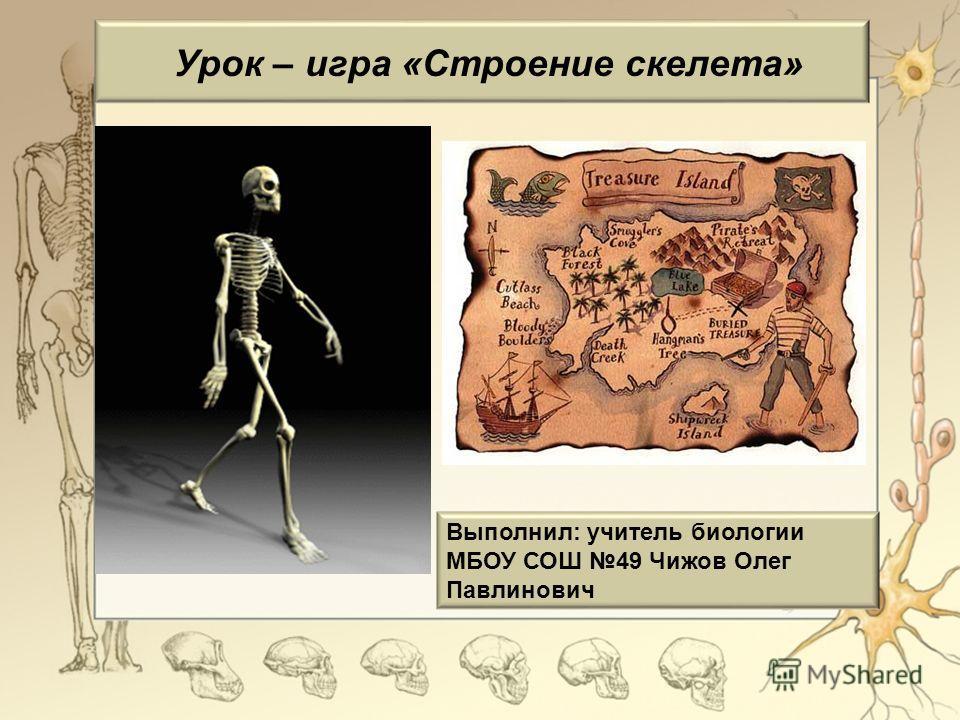 Урок – игра «Строение скелета» Выполнил: учитель биологии МБОУ СОШ 49 Чижов Олег Павлинович