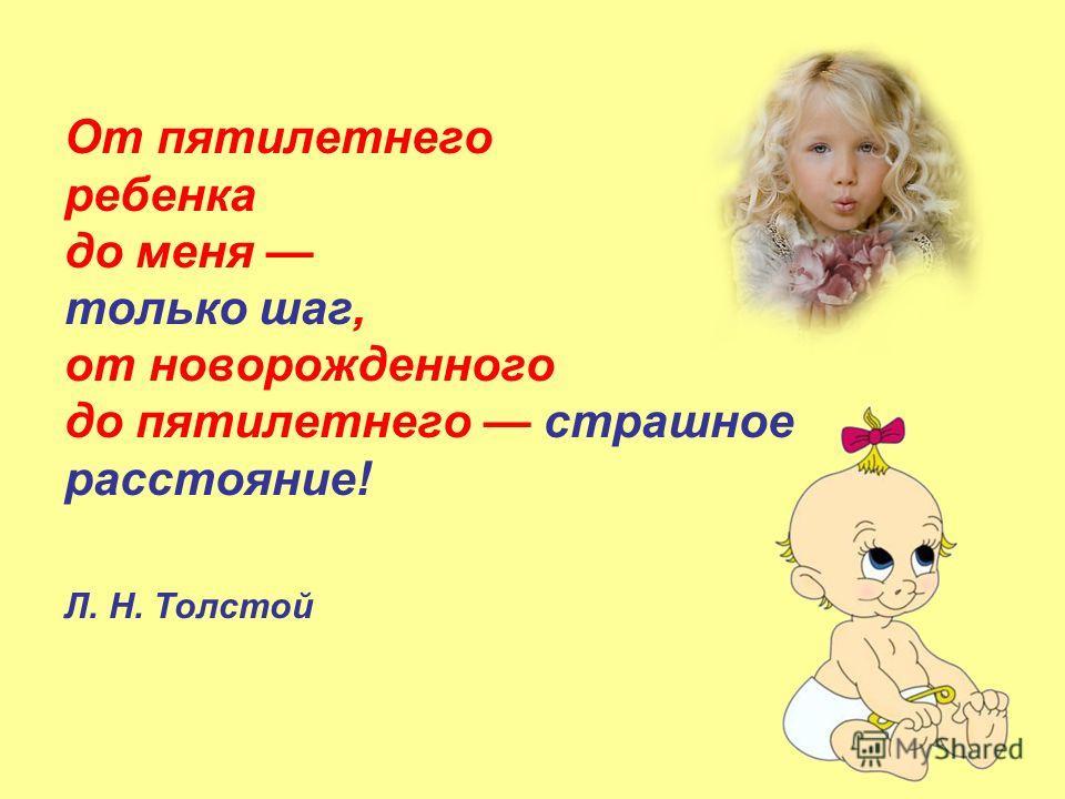 От пятилетнего ребенка до меня только шаг, от новорожденного до пятилетнего страшное расстояние! Л. Н. Толстой